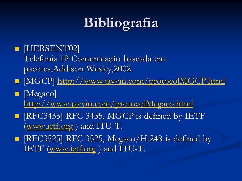 Bibliografia [HERSENT02] Telefonia IP Comunicação baseada em pacotes,Addison Wesley,2002. [MGCP] http://www.javvin.com/protocolMGCP.html.